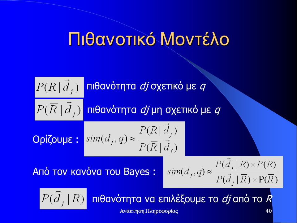 Ανάκτηση Πληροφορίας40 Πιθανοτικό Μοντέλο πιθανότητα dj σχετικό με q πιθανότητα dj μη σχετικό με q πιθανότητα να επιλέξουμε το dj από το R Ορίζουμε : Aπό τον κανόνα του Bayes :