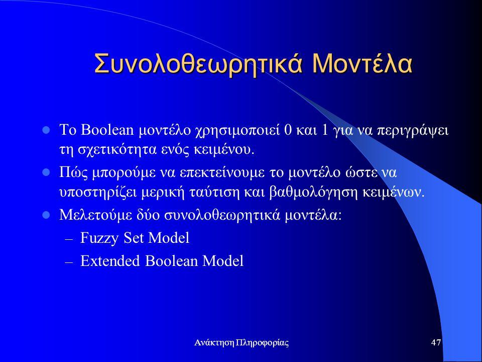 Ανάκτηση Πληροφορίας47 Συνολοθεωρητικά Μοντέλα Το Boolean μοντέλο χρησιμοποιεί 0 και 1 για να περιγράψει τη σχετικότητα ενός κειμένου. Πώς μπορούμε να