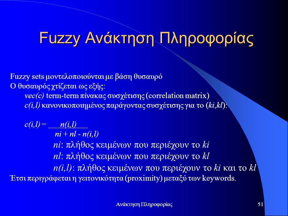 Ανάκτηση Πληροφορίας51 Fuzzy sets μοντελοποιούνται με βάση θυσαυρό Ο θυσαυρός χτίζεται ως εξής: vec(c) term-term πίνακας συσχέτισης (correlation matrix) c(i,l) κανονικοποιημένος παράγοντας συσχέτισης για το (ki,kl): c(i,l) = n(i,l) ni + nl - n(i,l) ni: πλήθος κειμένων που περιέχουν το ki nl: πλήθος κειμένων που περιέχουν το kl n(i,l): πλήθος κειμένων που περιέχουν το ki και το kl Έτσι περιγράφεται η γειτονικότητα (proximity) μεταξύ των keywords.