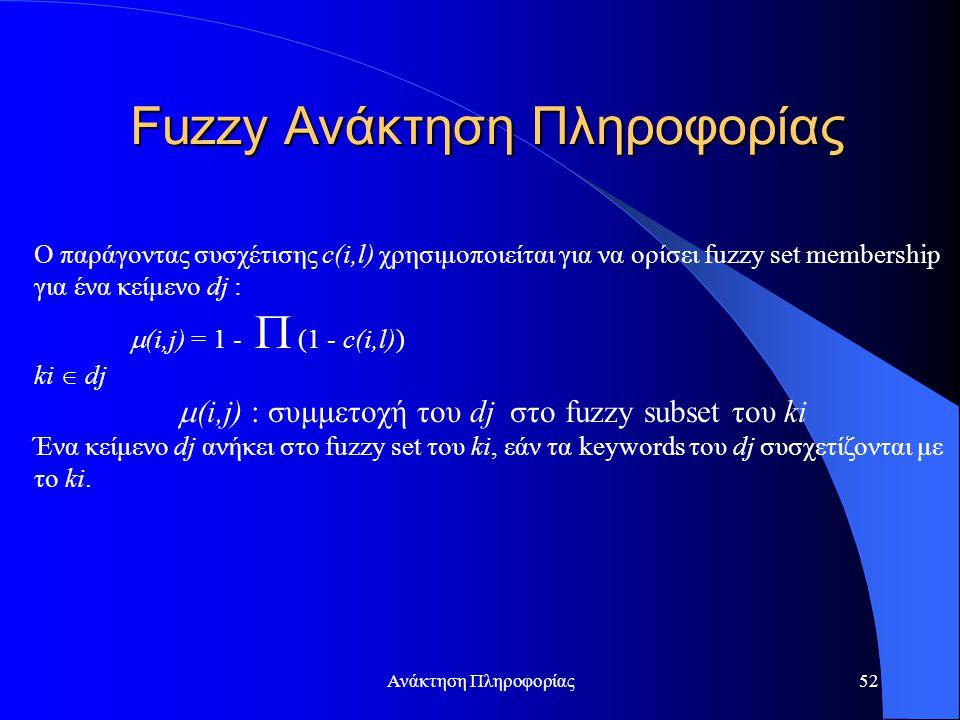 Ανάκτηση Πληροφορίας52 O παράγοντας συσχέτισης c(i,l) χρησιμοποιείται για να ορίσει fuzzy set membership για ένα κείμενο dj :  (i,j) = 1 -  (1 - c(i,l)) ki  dj  (i,j) : συμμετοχή του dj στο fuzzy subset του ki Ένα κείμενο dj ανήκει στο fuzzy set του ki, εάν τα keywords του dj συσχετίζονται με το ki.