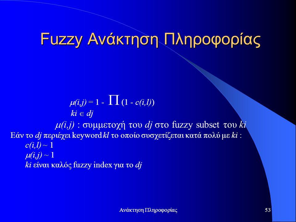 Ανάκτηση Πληροφορίας53  (i,j) = 1 -  (1 - c(i,l)) ki  dj  (i,j) : συμμετοχή του dj στο fuzzy subset του ki Εάν το dj περιέχει keyword kl το οποίο συσχετίζεται κατά πολύ με ki : c(i,l) ~ 1  (i,j) ~ 1 ki είναι καλός fuzzy index για το dj Fuzzy Ανάκτηση Πληροφορίας
