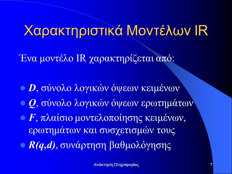 Ανάκτηση Πληροφορίας7 Χαρακτηριστικά Μοντέλων IR Ένα μοντέλο IR χαρακτηρίζεται από: D, σύνολο λογικών όψεων κειμένων Q, σύνολο λογικών όψεων ερωτημάτω