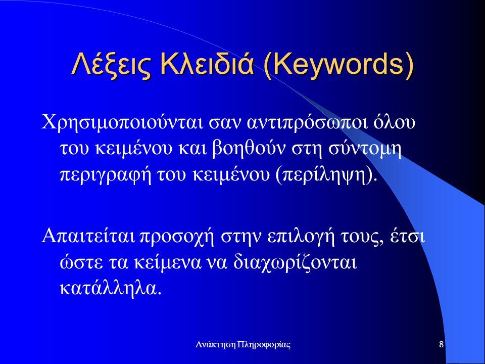 Ανάκτηση Πληροφορίας8 Λέξεις Κλειδιά (Keywords) Χρησιμοποιούνται σαν αντιπρόσωποι όλου του κειμένου και βοηθούν στη σύντομη περιγραφή του κειμένου (πε