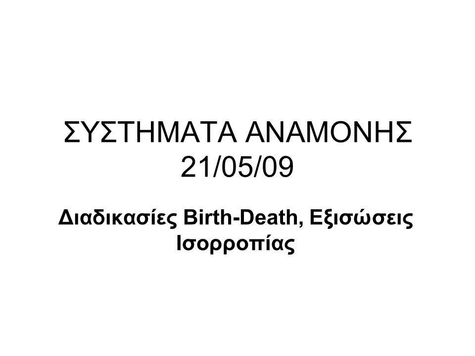 ΣΥΣΤΗΜΑΤΑ ΑΝΑΜΟΝΗΣ 21/05/09 Διαδικασίες Birth-Death, Εξισώσεις Ισορροπίας