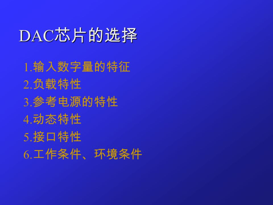 DAC 芯片的选择 1. 输入数字量的特征 2. 负载特性 3. 参考电源的特性 4. 动态特性 5. 接口特性 6. 工作条件、环境条件