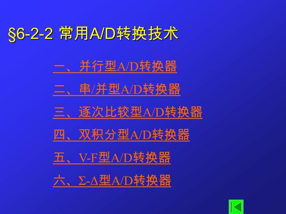 §6-2-2 常用 A/D 转换技术 一、并行型 A/D 转换器 二、串 / 并型 A/D 转换器 三、逐次比较型 A/D 转换器 四、双积分型 A/D 转换器 五、 V-F 型 A/D 转换器 六、 Σ-Δ 型 A/D 转换器