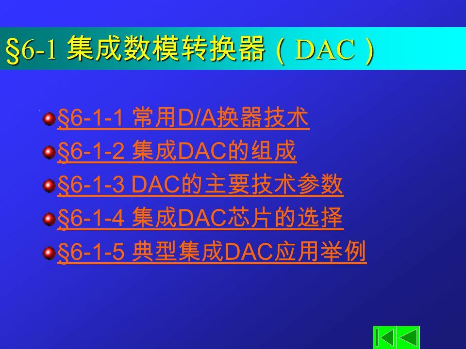 §6-1 集成数模转换器( DAC ) §6-1-1 常用 D/A 换器技术 §6-1-2 集成 DAC 的组成 §6-1-3 DAC 的主要技术参数 §6-1-4 集成 DAC 芯片的选择 §6-1-5 典型集成 DAC 应用举例