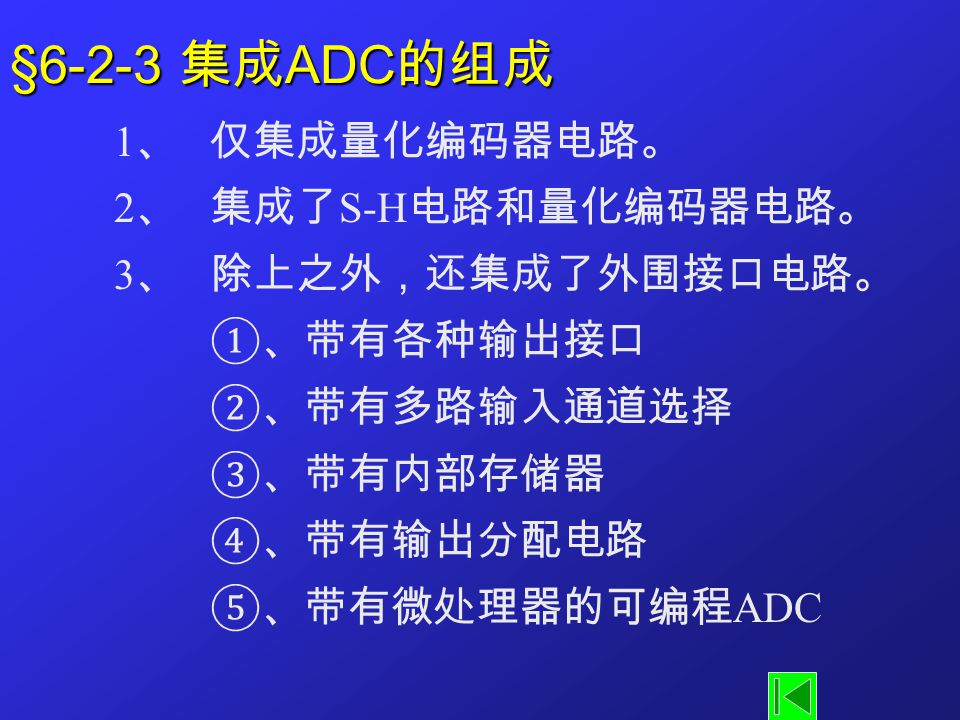 §6-2-3 集成 ADC 的组成 1 、仅集成量化编码器电路。 2 、集成了 S-H 电路和量化编码器电路。 3 、除上之外,还集成了外围接口电路。 ①、带有各种输出接口 ②、带有多路输入通道选择 ③、带有内部存储器 ④、带有输出分配电路 ⑤、带有微处理器的可编程 ADC