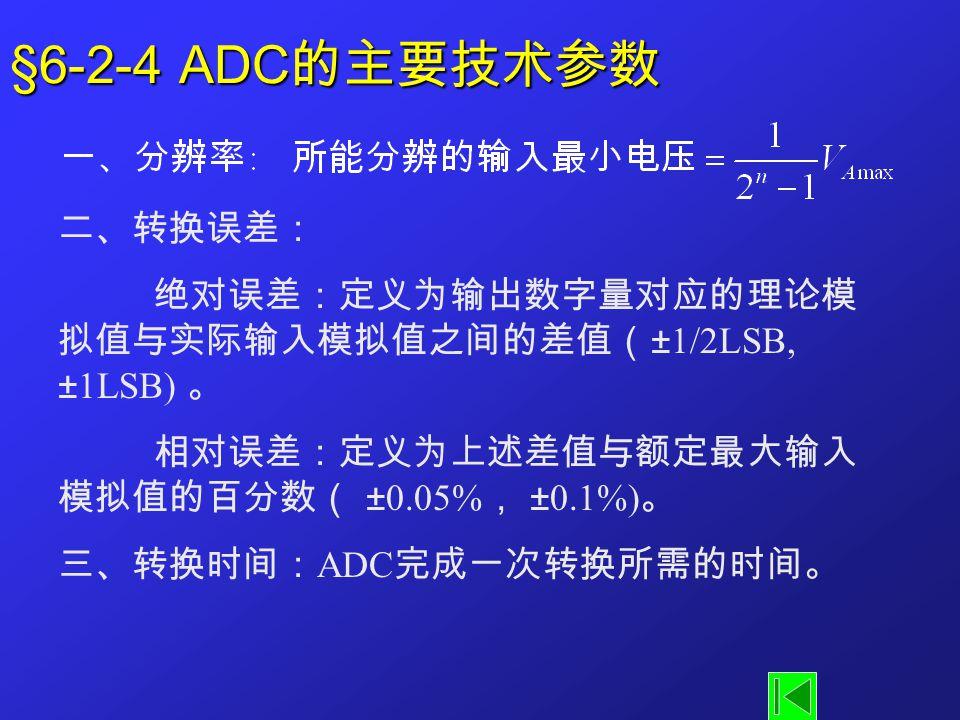 §6-2-4 ADC 的主要技术参数 二、转换误差: 绝对误差:定义为输出数字量对应的理论模 拟值与实际输入模拟值之间的差值( ±1/2LSB, ±1LSB) 。 相对误差:定义为上述差值与额定最大输入 模拟值的百分数( ±0.05% , ±0.1%) 。 三、转换时间: ADC 完成一次转换所需的时间。
