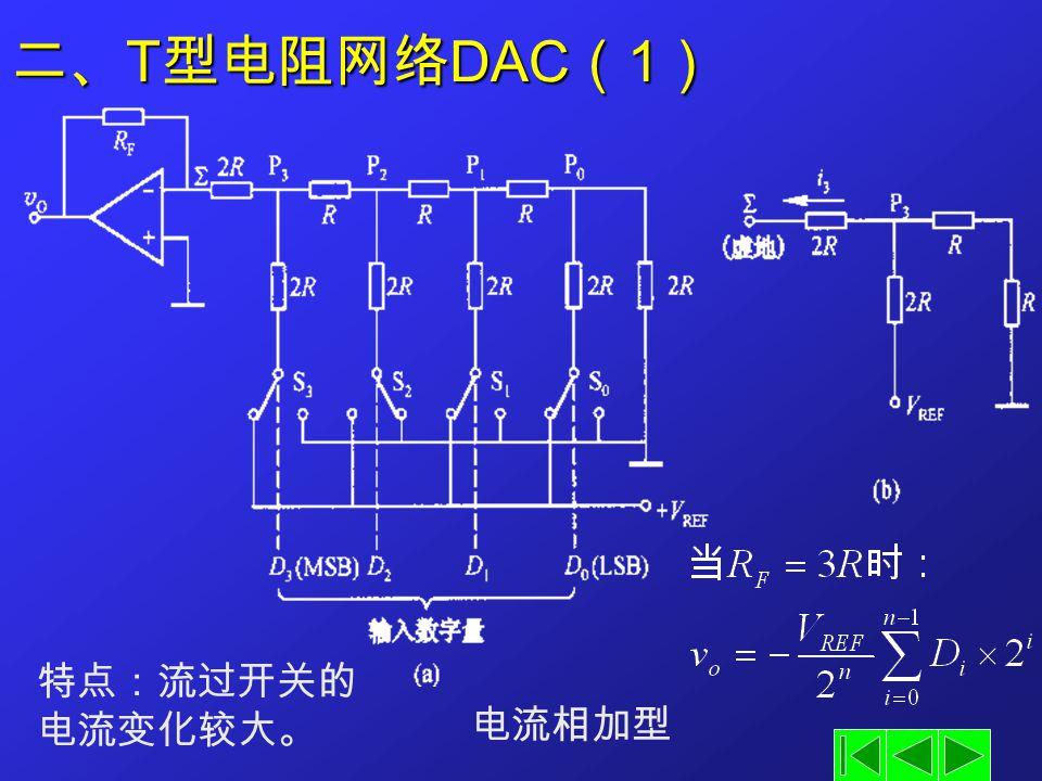 二、 T 型电阻网络 DAC ( 1 ) 电流相加型 特点:流过开关的 电流变化较大。