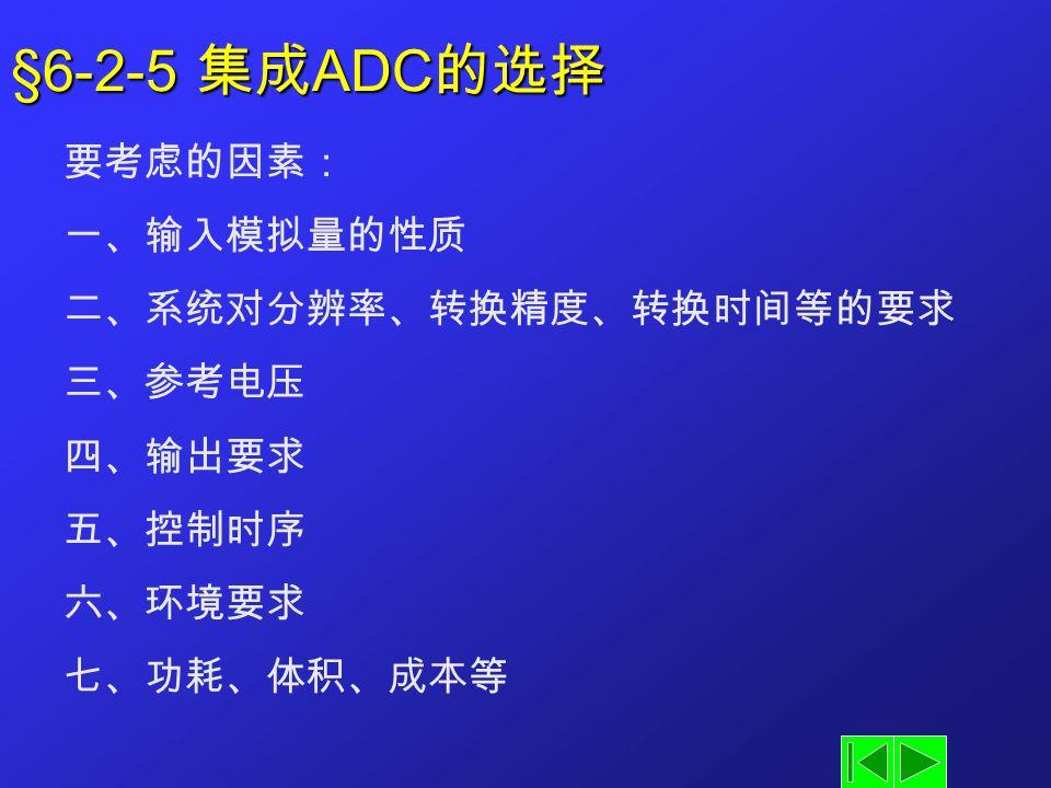 §6-2-5 集成 ADC 的选择 要考虑的因素: 一、输入模拟量的性质 二、系统对分辨率、转换精度、转换时间等的要求 三、参考电压 四、输出要求 五、控制时序 六、环境要求 七、功耗、体积、成本等