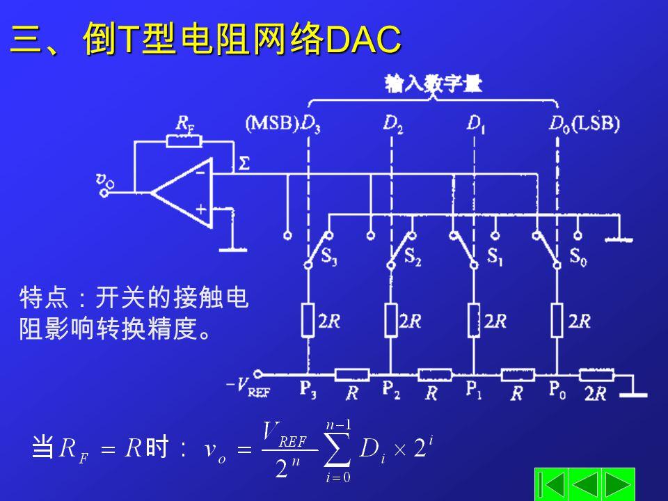 三、倒 T 型电阻网络 DAC 特点:开关的接触电 阻影响转换精度。