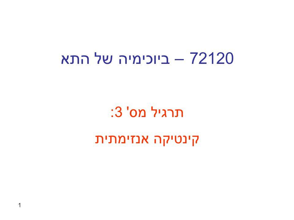 1 72120 – ביוכימיה של התא תרגיל מס' 3: קינטיקה אנזימתית