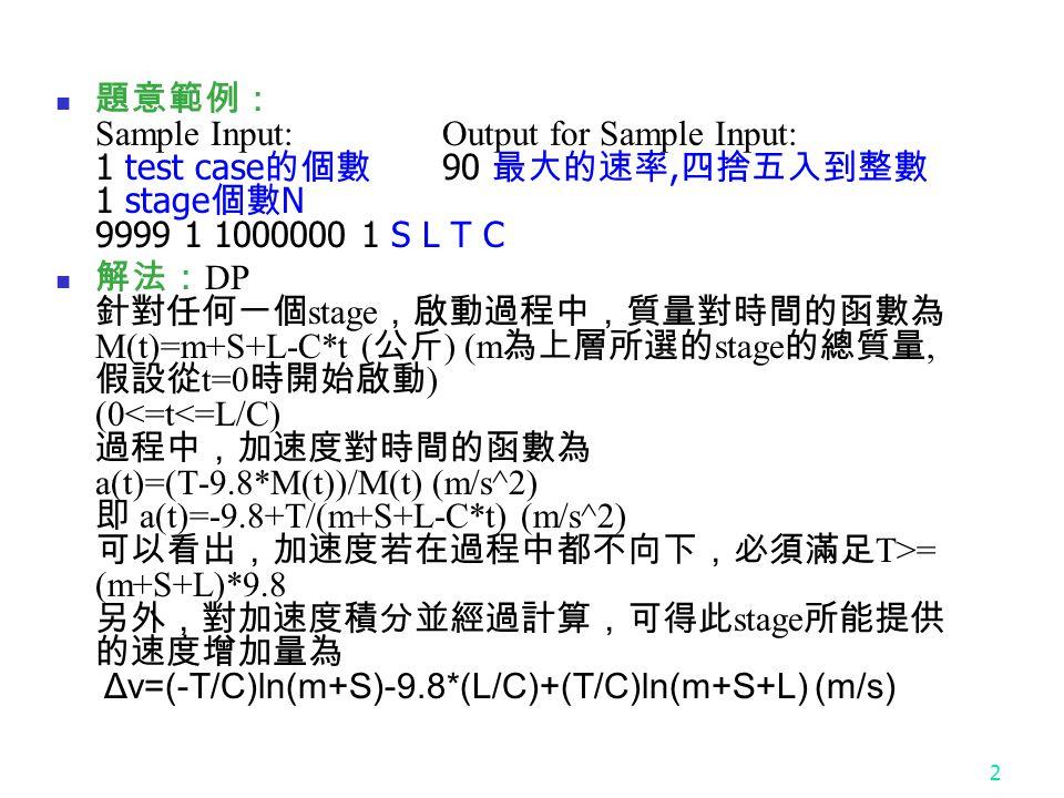 2 題意範例: Sample Input:Output for Sample Input: 1 test case 的個數 90 最大的速率, 四捨五入到整數 1 stage 個數 N 9999 1 1000000 1 S L T C 解法: DP 針對任何一個 stage ,啟動過程中,質量對時間的函數為 M(t)=m+S+L-C*t ( 公斤 ) (m 為上層所選的 stage 的總質量, 假設從 t=0 時開始啟動 ) (0 = (m+S+L)*9.8 另外,對加速度積分並經過計算,可得此 stage 所能提供 的速度增加量為 Δv=(-T/C)ln(m+S)-9.8*(L/C)+(T/C)ln(m+S+L) (m/s)