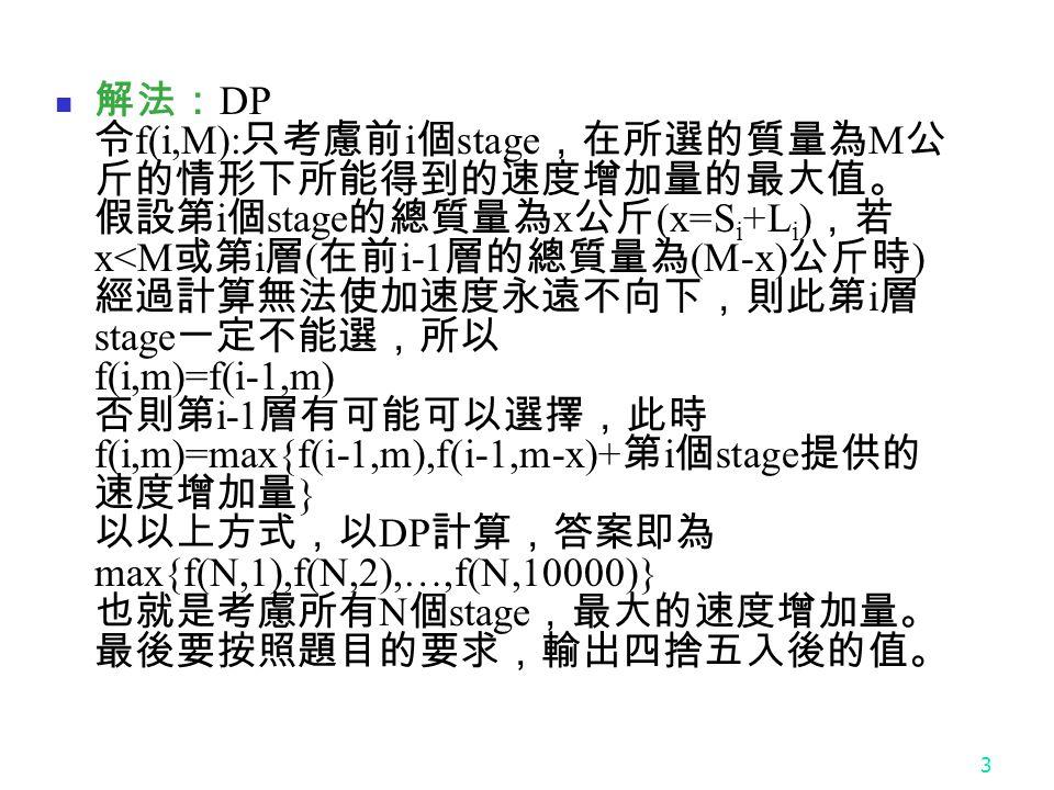 3 解法: DP 令 f(i,M): 只考慮前 i 個 stage ,在所選的質量為 M 公 斤的情形下所能得到的速度增加量的最大值。 假設第 i 個 stage 的總質量為 x 公斤 (x=S i +L i ) ,若 x<M 或第 i 層 ( 在前 i-1 層的總質量為 (M-x) 公斤時 ) 經過計算無法使加速度永遠不向下,則此第 i 層 stage 一定不能選,所以 f(i,m)=f(i-1,m) 否則第 i-1 層有可能可以選擇,此時 f(i,m)=max{f(i-1,m),f(i-1,m-x)+ 第 i 個 stage 提供的 速度增加量 } 以以上方式,以 DP 計算,答案即為 max{f(N,1),f(N,2),…,f(N,10000)} 也就是考慮所有 N 個 stage ,最大的速度增加量。 最後要按照題目的要求,輸出四捨五入後的值。