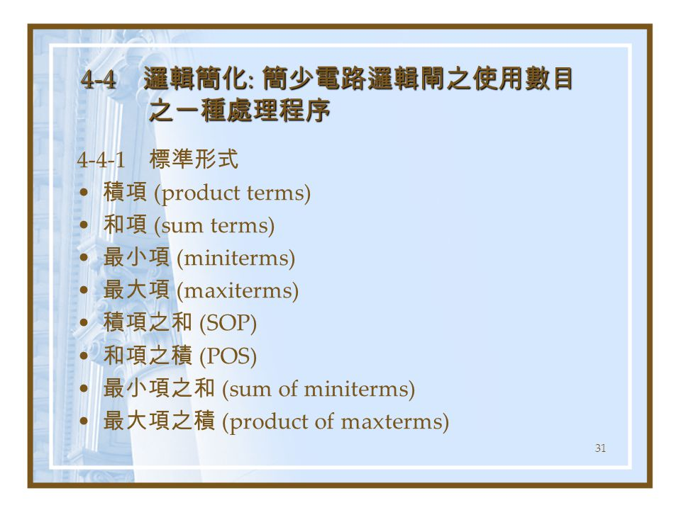 31 4-4 邏輯簡化 : 簡少電路邏輯閘之使用數目 之一種處理程序 4-4-1 標準形式 積項 (product terms) 和項 (sum terms) 最小項 (miniterms) 最大項 (maxiterms) 積項之和 (SOP) 和項之積 (POS) 最小項之和 (sum of miniterms) 最大項之積 (product of maxterms)