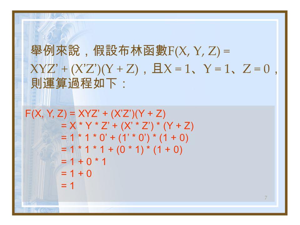 7 舉例來說,假設布林函數 F(X, Y, Z) = XYZ ' + (X ' Z ' )(Y + Z) ,且 X = 1 、 Y = 1 、 Z = 0 , 則運算過程如下: F(X, Y, Z) = XYZ' + (X'Z')(Y + Z) = X * Y * Z' + (X' * Z') * (Y + Z) = 1 * 1 * 0' + (1' * 0') * (1 + 0) = 1 * 1 * 1 + (0 * 1) * (1 + 0) = 1 + 0 * 1 = 1 + 0 = 1