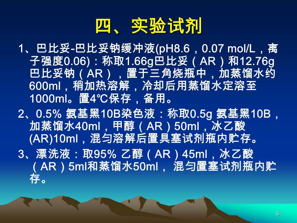 6 四、实验试剂 1 、巴比妥 - 巴比妥钠缓冲液 (pH8.6 , 0.07 mol/L ,离 子强度 0.06) :称取 1.66g 巴比妥( AR )和 12.76g 巴比妥钠( AR ),置于三角烧瓶中,加蒸馏水约 600ml ,稍加热溶解,冷却后用蒸馏水定溶至 1000ml 。置 4 ℃保存,备用。 2 、 0.5% 氨基黑 10B 染色液:称取 0.5g 氨基黑 10B , 加蒸馏水 40ml ,甲醇( AR ) 50ml ,冰乙酸 (AR)10ml ,混匀溶解后置具塞试剂瓶内贮存。 3 、漂洗液:取 95% 乙醇( AR ) 45ml ,冰乙酸 ( AR ) 5ml 和蒸馏水 50ml , 混匀置塞试剂瓶内贮 存。