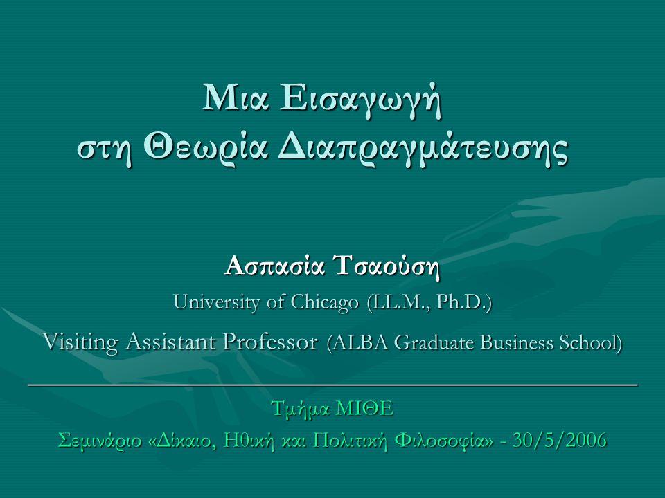 Μια Εισαγωγή στη Θεωρία Διαπραγμάτευσης Ασπασία Τσαούση University of Chicago (LL.M., Ph.D.) Visiting Assistant Professor (ALBA Graduate Business Scho