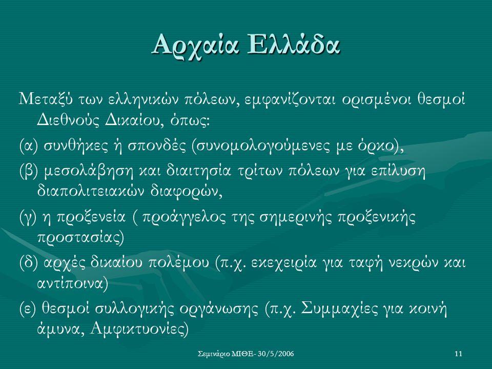 Σεμινάριο ΜΙΘΕ- 30/5/200611 Αρχαία Ελλάδα Μεταξύ των ελληνικών πόλεων, εμφανίζονται ορισμένοι θεσμοί Διεθνούς Δικαίου, όπως: (α) συνθήκες ή σπονδές (σ