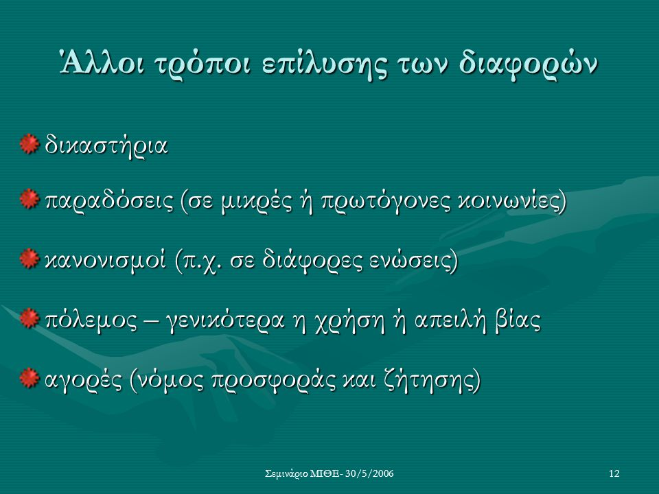 Σεμινάριο ΜΙΘΕ- 30/5/200612 Άλλοι τρόποι επίλυσης των διαφορών δικαστήρια παραδόσεις (σε μικρές ή πρωτόγονες κοινωνίες) κανονισμοί (π.χ. σε διάφορες ε