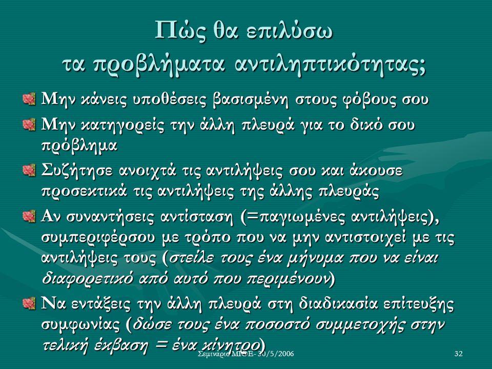 Σεμινάριο ΜΙΘΕ- 30/5/200632 Πώς θα επιλύσω τα προβλήματα αντιληπτικότητας; Μην κάνεις υποθέσεις βασισμένη στους φόβους σου Μην κατηγορείς την άλλη πλε