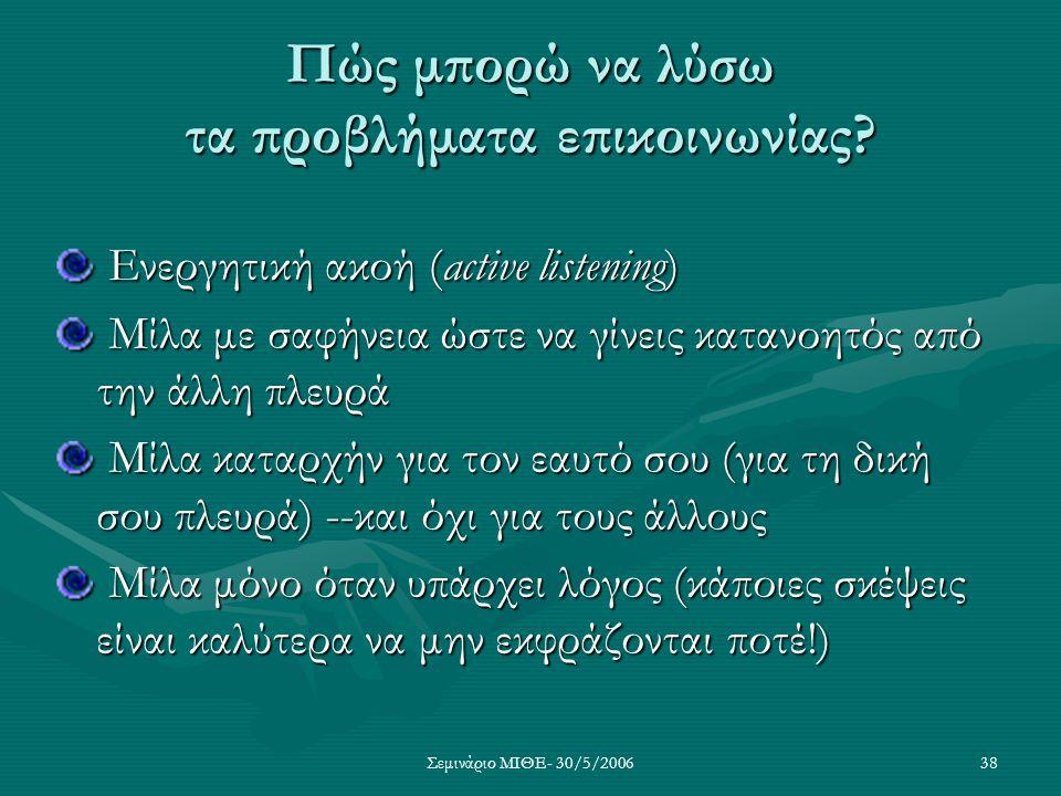 Σεμινάριο ΜΙΘΕ- 30/5/200638 Πώς μπορώ να λύσω τα προβλήματα επικοινωνίας? Ενεργητική ακοή (active listening) Ενεργητική ακοή (active listening) Μίλα μ
