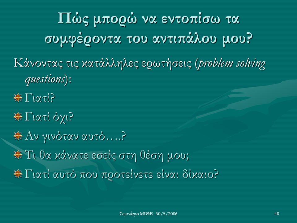 Σεμινάριο ΜΙΘΕ- 30/5/200640 Πώς μπορώ να εντοπίσω τα συμφέροντα του αντιπάλου μου? Κάνοντας τις κατάλληλες ερωτήσεις (problem solving questions): Γιατ