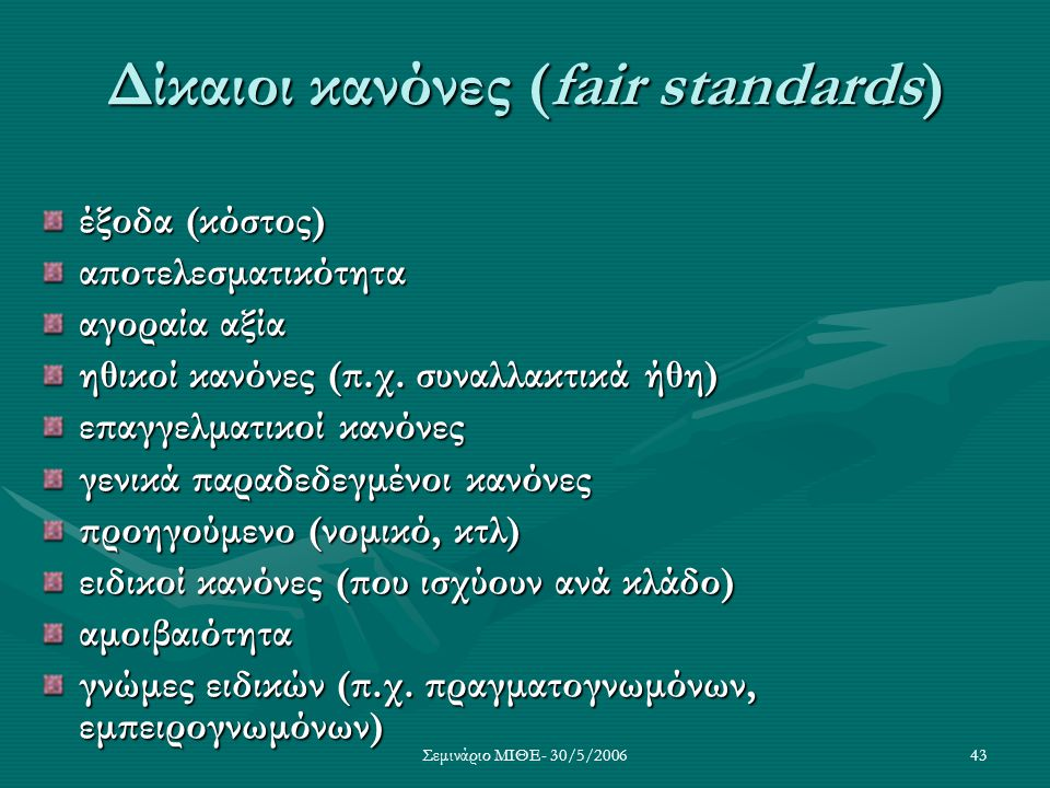 Σεμινάριο ΜΙΘΕ- 30/5/200643 Δίκαιοι κανόνες (fair standards) έξοδα (κόστος) αποτελεσματικότητα αγοραία αξία ηθικοί κανόνες (π.χ. συναλλακτικά ήθη) επα