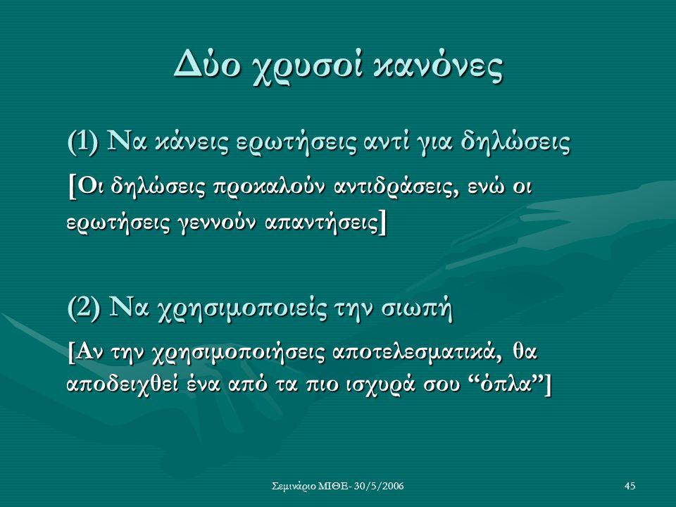 Σεμινάριο ΜΙΘΕ- 30/5/200645 Δύο χρυσοί κανόνες (1) Να κάνεις ερωτήσεις αντί για δηλώσεις [ Οι δηλώσεις προκαλούν αντιδράσεις, ενώ οι ερωτήσεις γεννούν