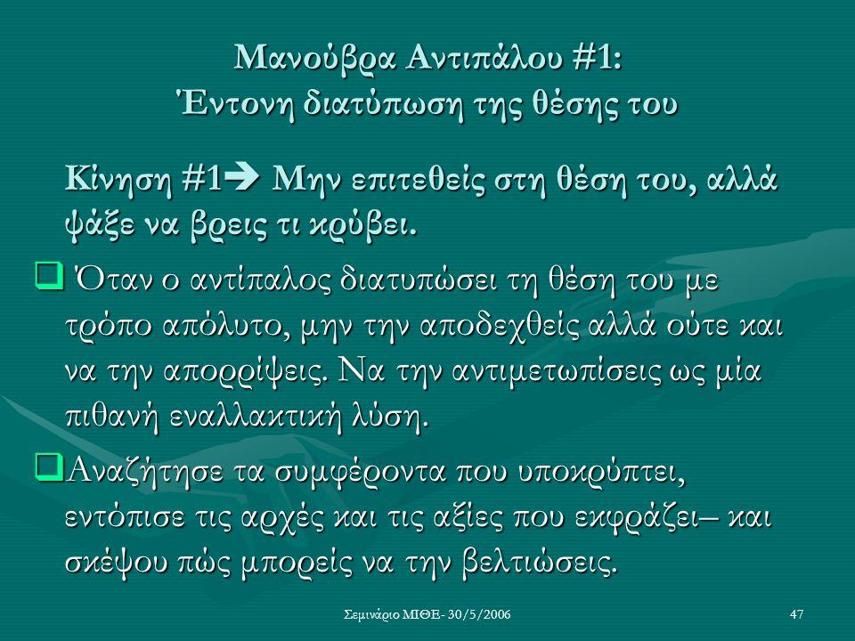 Σεμινάριο ΜΙΘΕ- 30/5/200647 Μανούβρα Αντιπάλου #1: Έντονη διατύπωση της θέσης του Κίνηση #1  Μην επιτεθείς στη θέση του, αλλά ψάξε να βρεις τι κρύβει