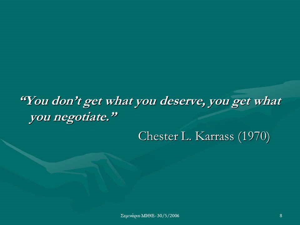 """Σεμινάριο ΜΙΘΕ- 30/5/20068 """"You don't get what you deserve, you get what you negotiate."""" Chester L. Karrass (1970)"""