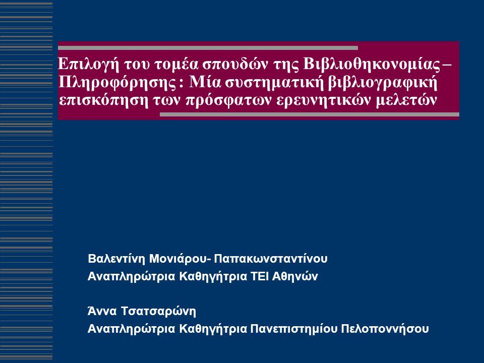 Επιλογή του τομέα σπουδών της Βιβλιοθηκονομίας – Πληροφόρησης : Μία συστηματική βιβλιογραφική επισκόπηση των πρόσφατων ερευνητικών μελετών Βαλεντίνη Μονιάρου- Παπακωνσταντίνου Αναπληρώτρια Καθηγήτρια ΤΕΙ Αθηνών Άννα Τσατσαρώνη Αναπληρώτρια Καθηγήτρια Πανεπιστημίου Πελοποννήσου
