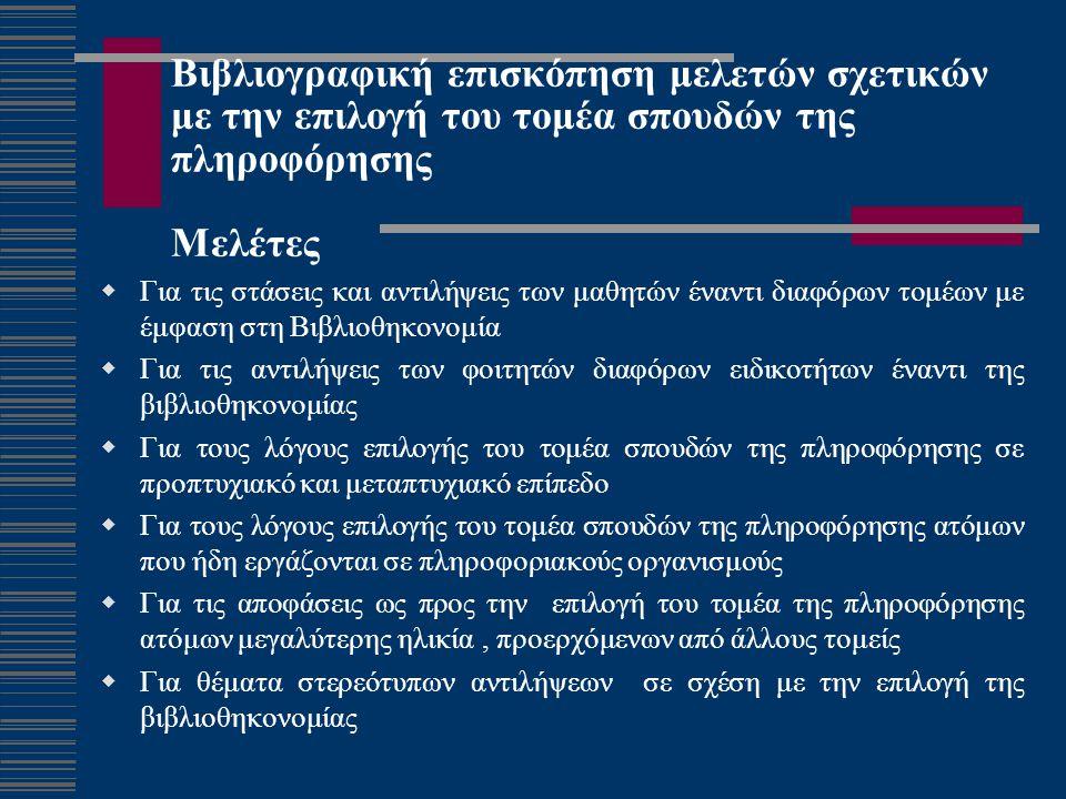 Βιβλιογραφική επισκόπηση μελετών σχετικών με την επιλογή του τομέα σπουδών της πληροφόρησης Μελέτες  Για τις στάσεις και αντιλήψεις των μαθητών έναντι διαφόρων τομέων με έμφαση στη Βιβλιοθηκονομία  Για τις αντιλήψεις των φοιτητών διαφόρων ειδικοτήτων έναντι της βιβλιοθηκονομίας  Για τους λόγους επιλογής του τομέα σπουδών της πληροφόρησης σε προπτυχιακό και μεταπτυχιακό επίπεδο  Για τους λόγους επιλογής του τομέα σπουδών της πληροφόρησης ατόμων που ήδη εργάζονται σε πληροφοριακούς οργανισμούς  Για τις αποφάσεις ως προς την επιλογή του τομέα της πληροφόρησης ατόμων μεγαλύτερης ηλικία, προερχόμενων από άλλους τομείς  Για θέματα στερεότυπων αντιλήψεων σε σχέση με την επιλογή της βιβλιοθηκονομίας