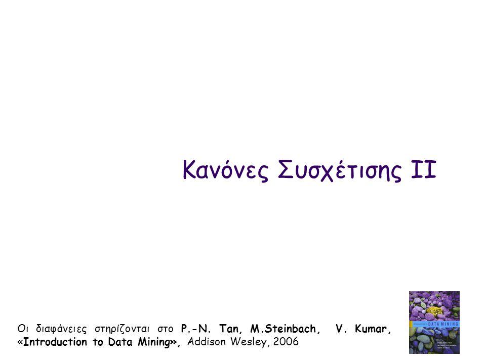Κανόνες Συσχέτισης IΙ Οι διαφάνειες στηρίζονται στο P.-N. Tan, M.Steinbach, V. Kumar, «Introduction to Data Mining», Addison Wesley, 2006