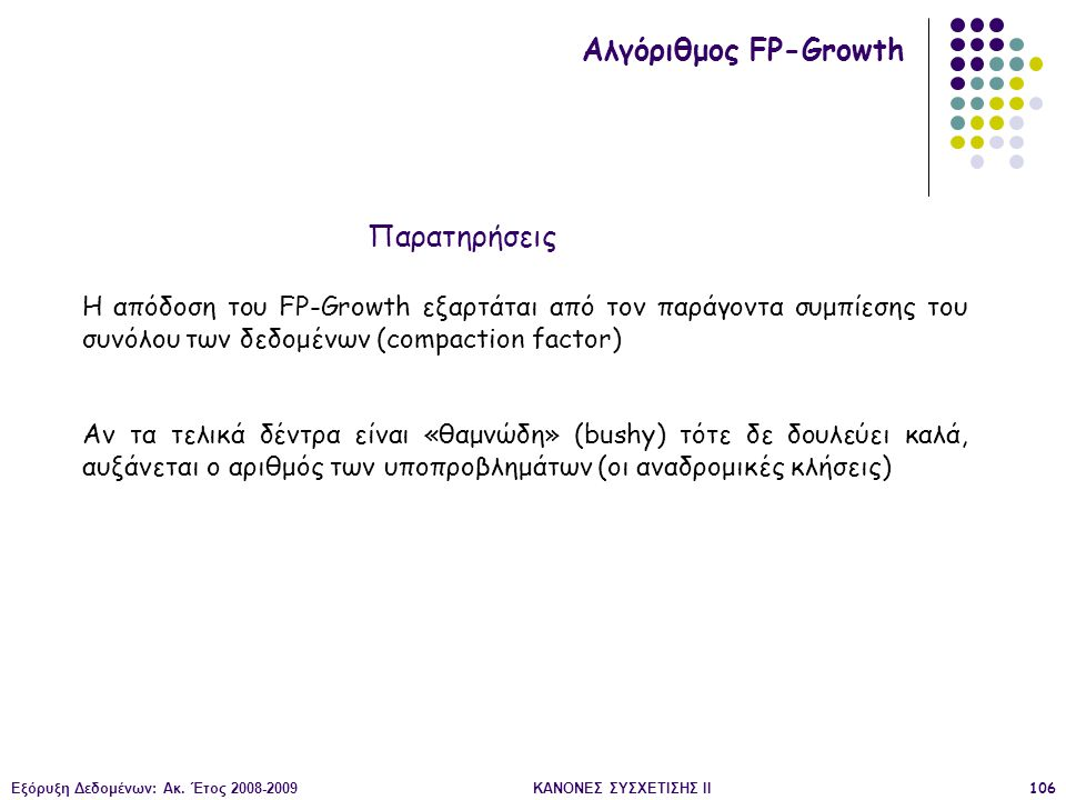 Εξόρυξη Δεδομένων: Ακ. Έτος 2008-2009ΚΑΝΟΝΕΣ ΣΥΣΧΕΤΙΣΗΣ II106 Αλγόριθμος FP-Growth Η απόδοση του FP-Growth εξαρτάται από τον παράγοντα συμπίεσης του σ