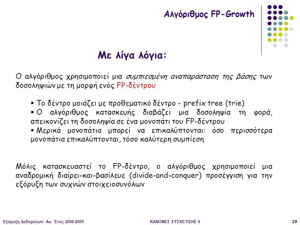 Εξόρυξη Δεδομένων: Ακ. Έτος 2008-2009ΚΑΝΟΝΕΣ ΣΥΣΧΕΤΙΣΗΣ II29 Αλγόριθμος FP-Growth Ο αλγόριθμος χρησιμοποιεί μια συμπιεσμένη αναπαράσταση της βάσης των
