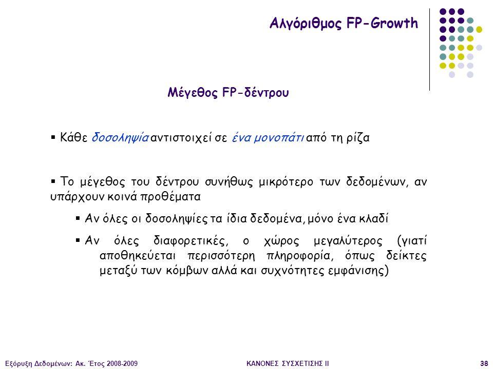 Εξόρυξη Δεδομένων: Ακ. Έτος 2008-2009ΚΑΝΟΝΕΣ ΣΥΣΧΕΤΙΣΗΣ II38 Μέγεθος FP-δέντρου Αλγόριθμος FP-Growth  Κάθε δοσοληψία αντιστοιχεί σε ένα μονοπάτι από