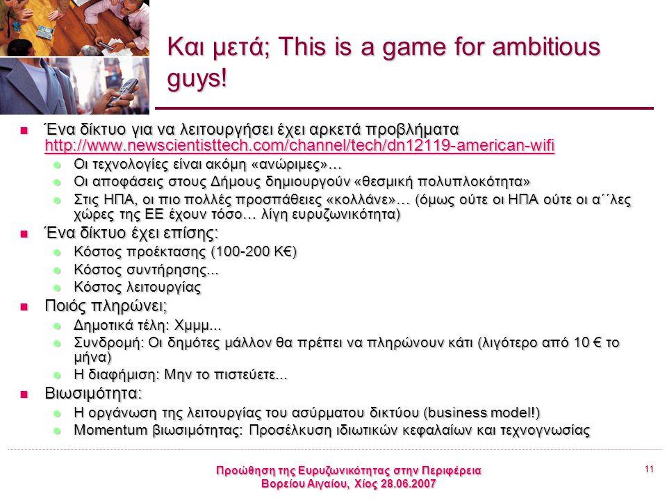 11 Προώθηση της Ευρυζωνικότητας στην Περιφέρεια Βορείου Αιγαίου, Χίος 28.06.2007 Και μετά; This is a game for ambitious guys! Ένα δίκτυο για να λειτου