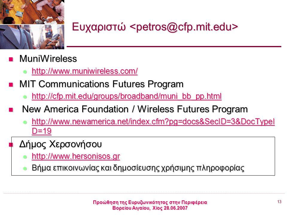 13 Προώθηση της Ευρυζωνικότητας στην Περιφέρεια Βορείου Αιγαίου, Χίος 28.06.2007 Ευχαριστώ Ευχαριστώ MuniWireless MuniWireless http://www.muniwireless.com/ http://www.muniwireless.com/ http://www.muniwireless.com/ MIT Communications Futures Program MIT Communications Futures Program http://cfp.mit.edu/groups/broadband/muni_bb_pp.html http://cfp.mit.edu/groups/broadband/muni_bb_pp.html http://cfp.mit.edu/groups/broadband/muni_bb_pp.html New America Foundation / Wireless Futures Program New America Foundation / Wireless Futures Program http://www.newamerica.net/index.cfm?pg=docs&SecID=3&DocTypeI D=19 http://www.newamerica.net/index.cfm?pg=docs&SecID=3&DocTypeI D=19 http://www.newamerica.net/index.cfm?pg=docs&SecID=3&DocTypeI D=19 http://www.newamerica.net/index.cfm?pg=docs&SecID=3&DocTypeI D=19 Δήμος Χερσονήσου Δήμος Χερσονήσου http://www.hersonisos.gr http://www.hersonisos.gr http://www.hersonisos.gr Βήμα επικοινωνίας και δημοσίευσης χρήσιμης πληροφορίας Βήμα επικοινωνίας και δημοσίευσης χρήσιμης πληροφορίας