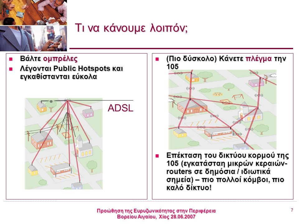 7 Προώθηση της Ευρυζωνικότητας στην Περιφέρεια Βορείου Αιγαίου, Χίος 28.06.2007 Τι να κάνουμε λοιπόν; Βάλτε ομπρέλες Βάλτε ομπρέλες Λέγονται Public Hotspots και εγκαθίστανται εύκολα Λέγονται Public Hotspots και εγκαθίστανται εύκολα (Πιο δύσκολο) Κάνετε πλέγμα την 105 (Πιο δύσκολο) Κάνετε πλέγμα την 105 Επέκταση του δικτύου κορμού της 105 (εγκατάσταη μικρών κεραιών- routers σε δημόσια / ιδιωτικά σημεία) – πιο πολλοί κόμβοι, πιο καλό δίκτυο.