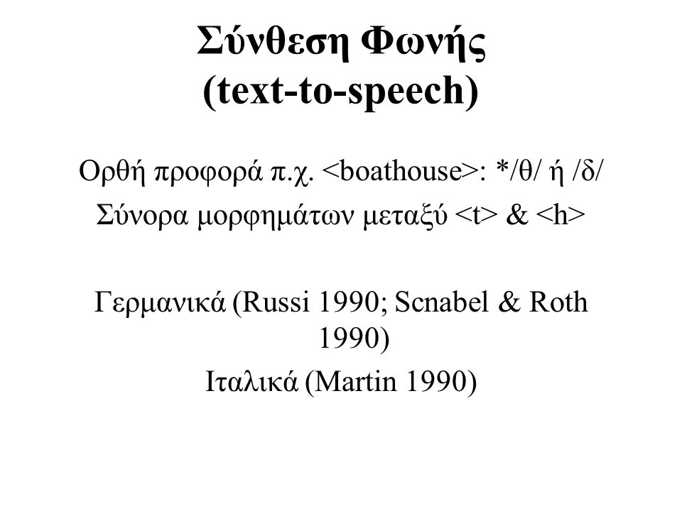 Σύνθεση Φωνής (text-to-speech) Ορθή προφορά π.χ. : */θ/ ή /δ/ Σύνορα μορφημάτων μεταξύ & Γερμανικά (Russi 1990; Scnabel & Roth 1990) Ιταλικά (Martin 1