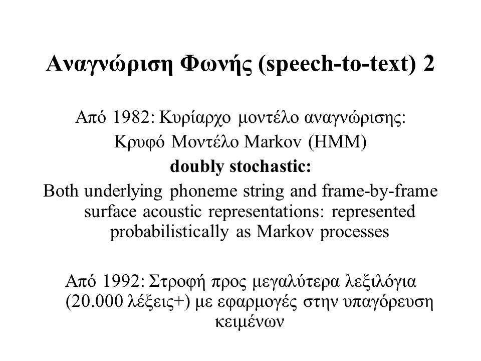 Αναγνώριση Φωνής (speech-to-text) 2 Από 1982: Κυρίαρχο μοντέλο αναγνώρισης: Κρυφό Μοντέλο Markov (HMM) doubly stochastic: Both underlying phoneme stri