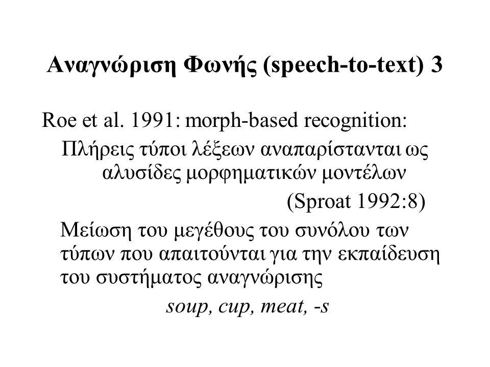 Αναγνώριση Φωνής (speech-to-text) 3 Roe et al. 1991: morph-based recognition: Πλήρεις τύποι λέξεων αναπαρίστανται ως αλυσίδες μορφηματικών μοντέλων (S