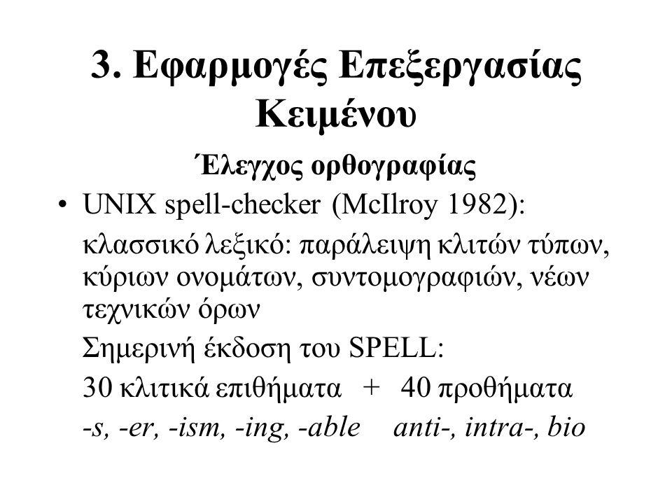 3. Εφαρμογές Επεξεργασίας Κειμένου Έλεγχος ορθογραφίας UNIX spell-checker (McIlroy 1982): κλασσικό λεξικό: παράλειψη κλιτών τύπων, κύριων ονομάτων, συ
