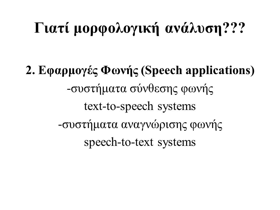Γιατί μορφολογική ανάλυση??? 2. Εφαρμογές Φωνής (Speech applications) -συστήματα σύνθεσης φωνής text-to-speech systems -συστήματα αναγνώρισης φωνής sp