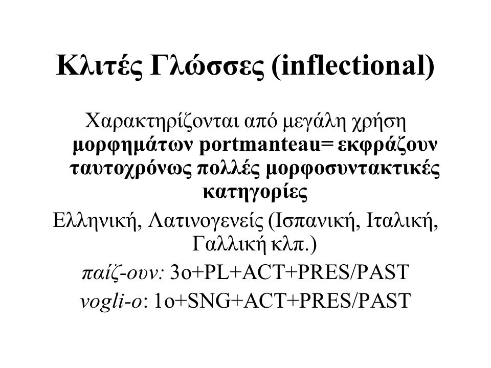 Κλιτές Γλώσσες (inflectional) Χαρακτηρίζονται από μεγάλη χρήση μορφημάτων portmanteau= εκφράζουν ταυτοχρόνως πολλές μορφοσυντακτικές κατηγορίες Ελληνι