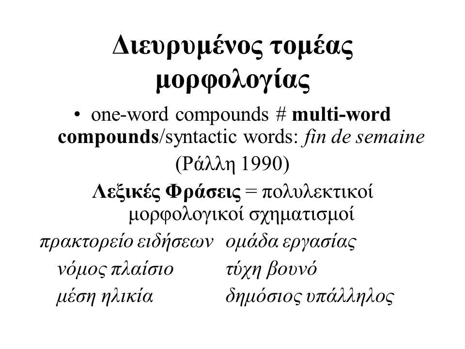 Διευρυμένος τομέας μορφολογίας one-word compounds # multi-word compounds/syntactic words: fin de semaine (Ράλλη 1990) Λεξικές Φράσεις = πολυλεκτικοί μ