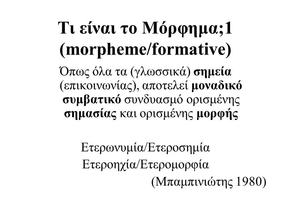 Τι είναι το Μόρφημα;1 (morpheme/formative) Όπως όλα τα (γλωσσικά) σημεία (επικοινωνίας), αποτελεί μοναδικό συμβατικό συνδυασμό ορισμένης σημασίας και