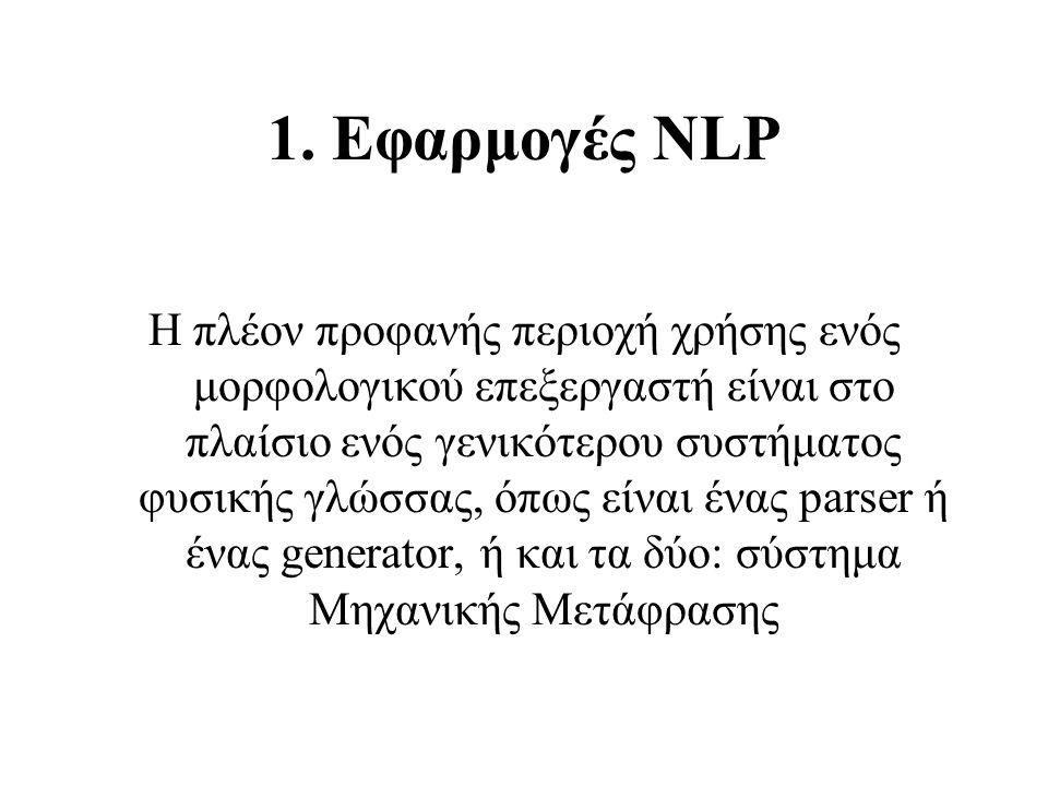 1. Εφαρμογές NLP Η πλέον προφανής περιοχή χρήσης ενός μορφολογικού επεξεργαστή είναι στο πλαίσιο ενός γενικότερου συστήματος φυσικής γλώσσας, όπως είν